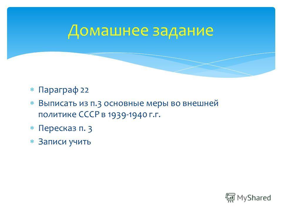 Домашнее задание Параграф 22 Выписать из п.3 основные меры во внешней политике СССР в 1939-1940 г.г. Пересказ п. 3 Записи учить