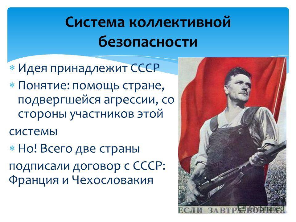 Идея принадлежит СССР Понятие: помощь стране, подвергшейся агрессии, со стороны участников этой системы Но! Всего две страны подписали договор с СССР: Франция и Чехословакия Система коллективной безопасности