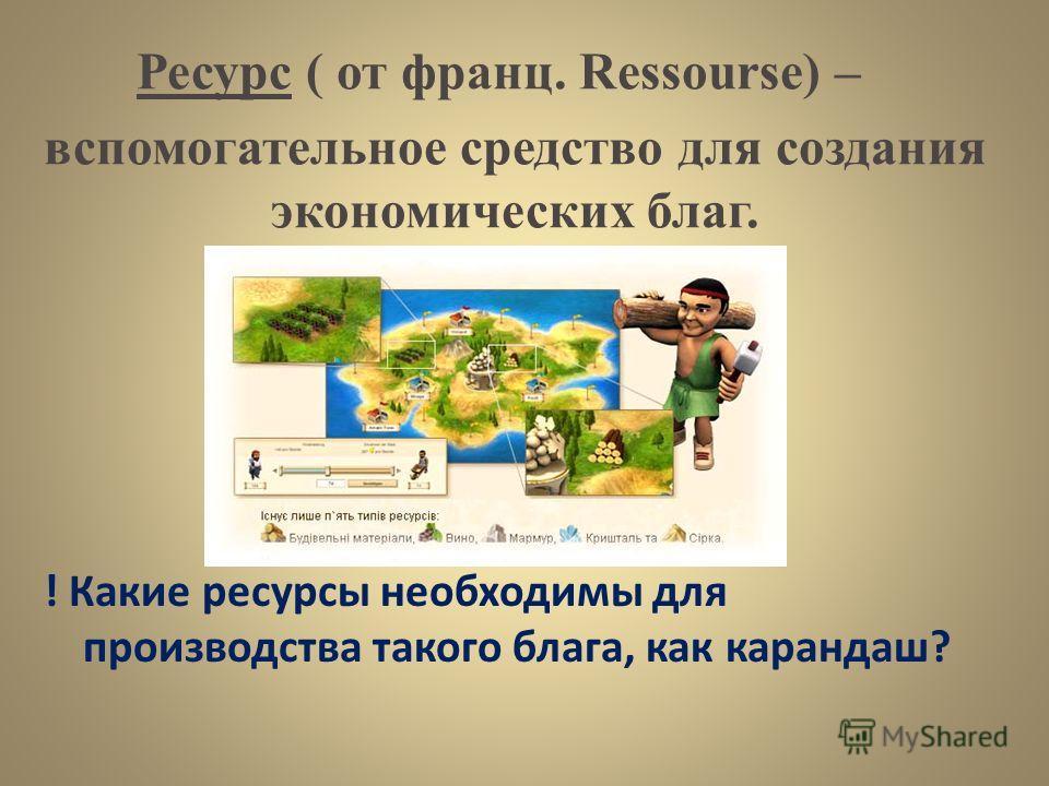 Ресурс ( от франц. Ressourse) – ! Какие ресурсы необходимы для производства такого блага, как карандаш? вспомогательное средство для создания экономических благ.