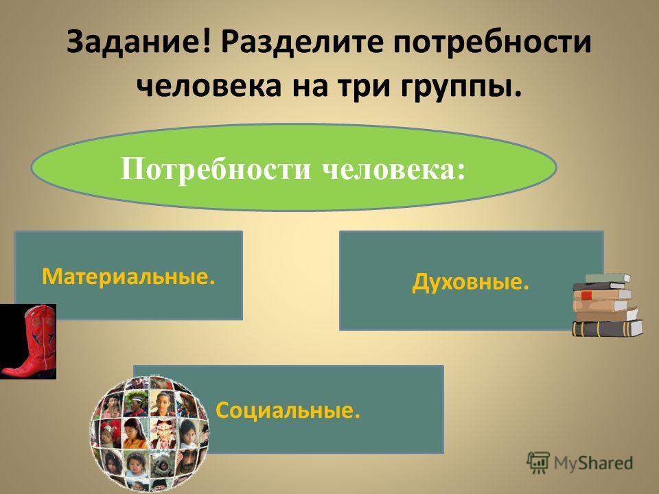 Задание! Разделите потребности человека на три группы. Потребности человека: Материальные. Духовные. Социальные.