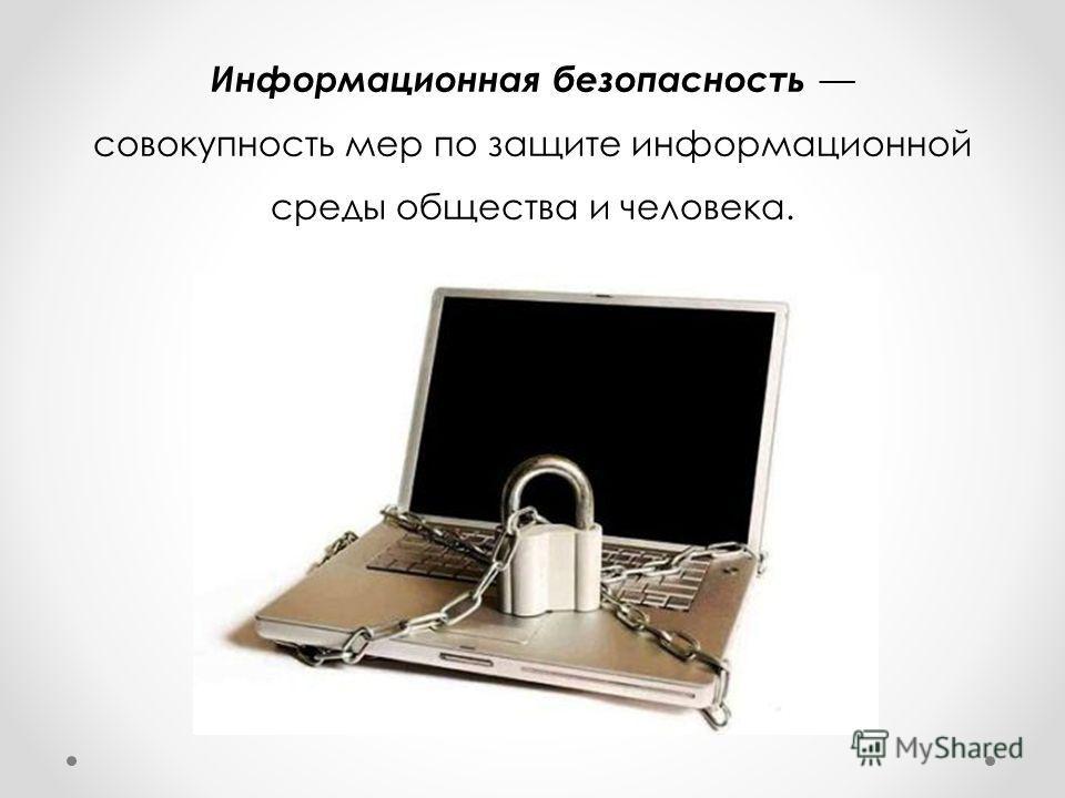 Информационная безопасность совокупность мер по защите информационной среды общества и человека.
