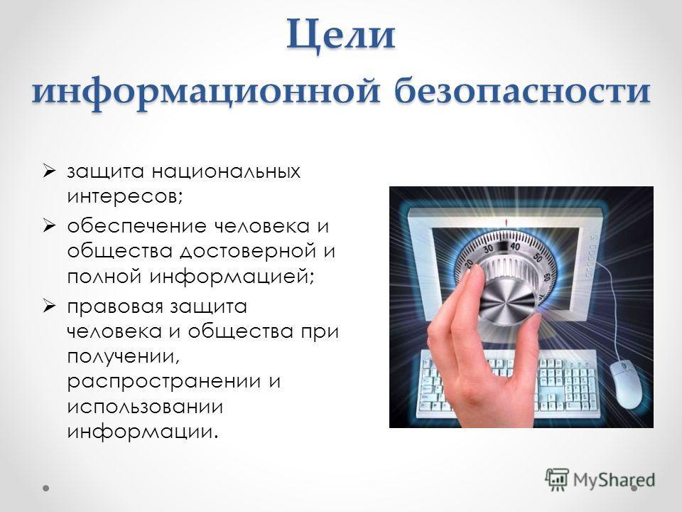 Цели информационной безопасности защита национальных интересов; обеспечение человека и общества достоверной и полной информацией; правовая защита человека и общества при получении, распространении и использовании информации.