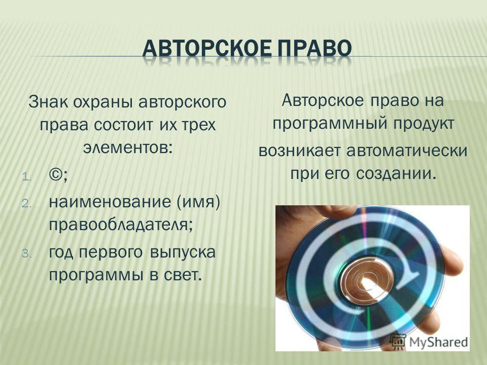 Знак охраны авторского права состоит их трех элементов: 1. ©; 2. наименование (имя) правообладателя; 3. год первого выпуска программы в свет. Авторское право на программный продукт возникает автоматически при его создании.