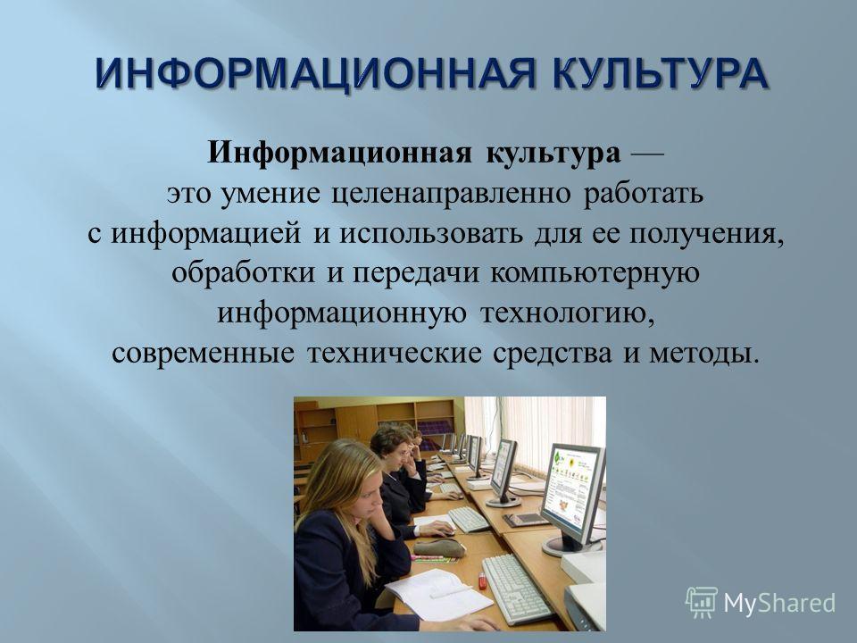 Информационная культура это умение целенаправленно работать с информацией и использовать для ее получения, обработки и передачи компьютерную информационную технологию, современные технические средства и методы.