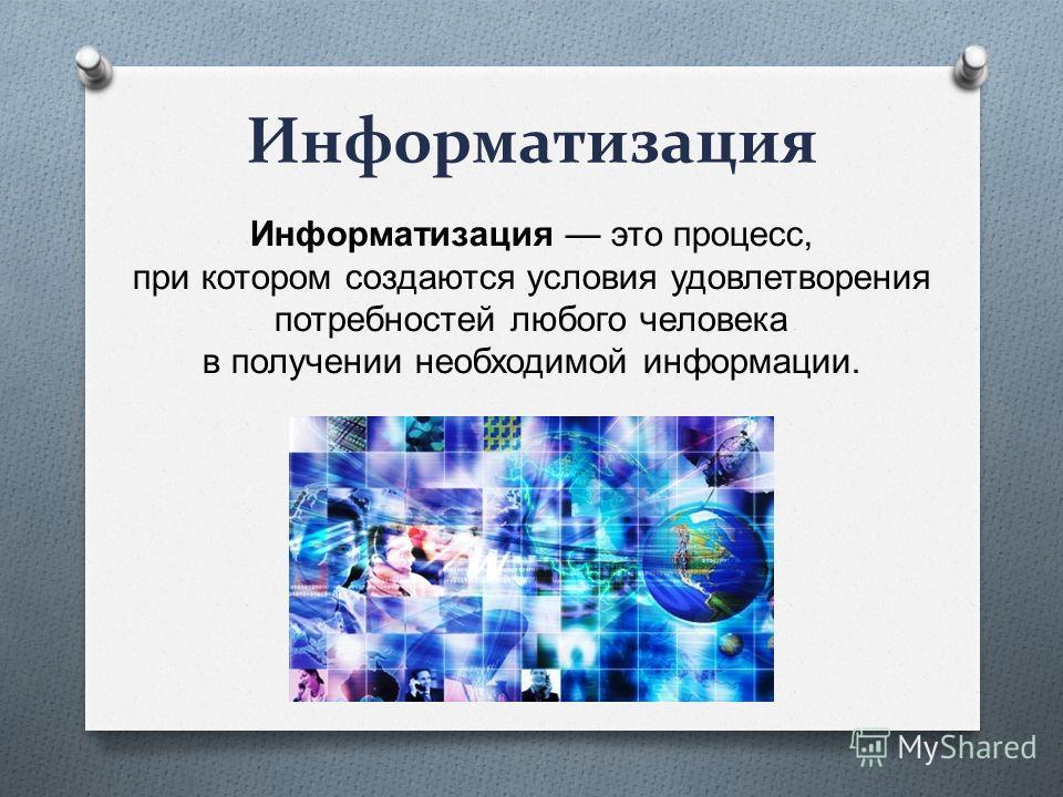 Информатизация Информатизация это процесс, при котором создаются условия удовлетворения потребностей любого человека в получении необходимой информации.