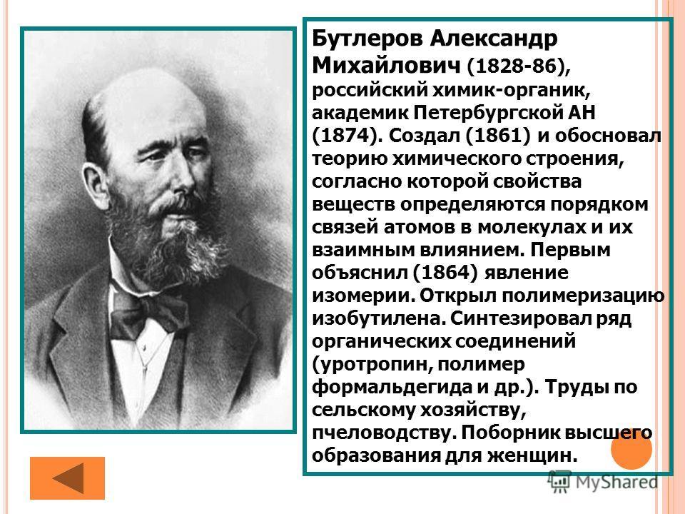 Бутлеров Александр Михайлович (1828-86), российский химик-органик, академик Петербургской АН (1874). Создал (1861) и обосновал теорию химического строения, согласно которой свойства веществ определяются порядком связей атомов в молекулах и их взаимны