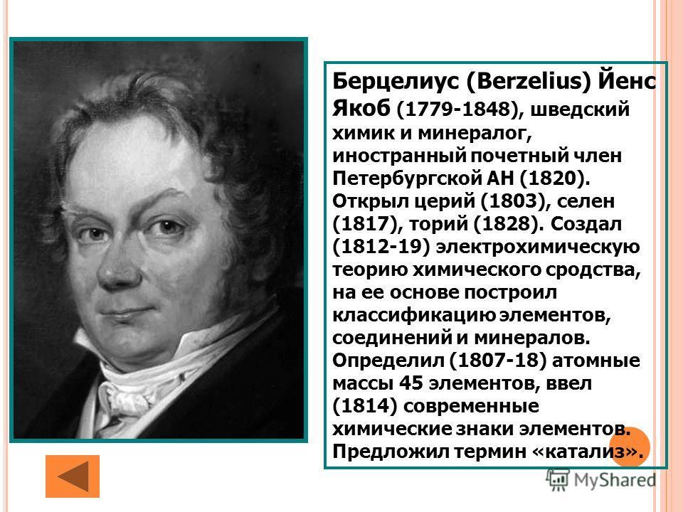 Берцелиус (Berzelius) Йенс Якоб (1779-1848), шведский химик и минералог, иностранный почетный член Петербургской АН (1820). Открыл церий (1803), селен (1817), торий (1828). Создал (1812-19) электрохимическую теорию химического сродства, на ее основе