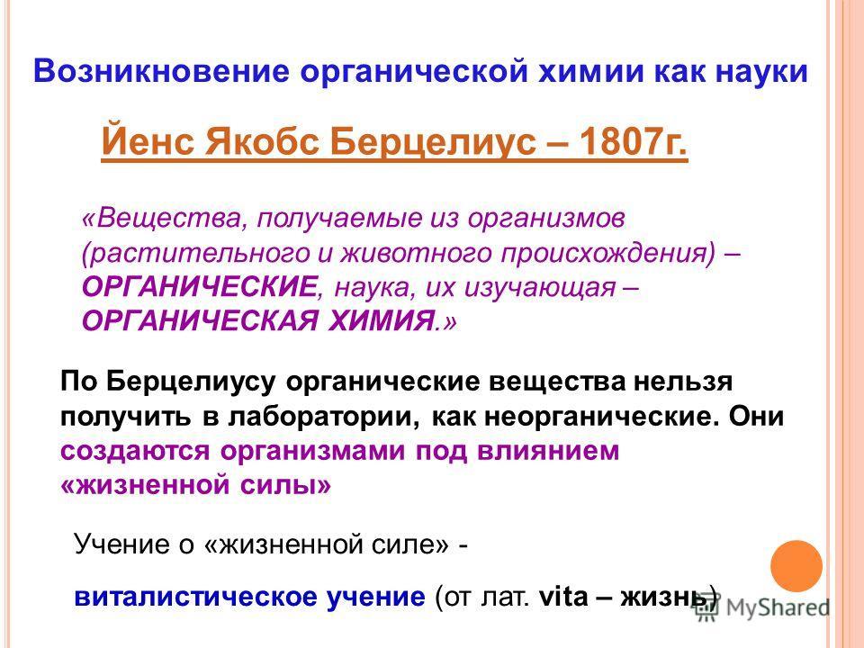 Возникновение органической химии как науки Йенс Якобс Берцелиус – 1807г. «Вещества, получаемые из организмов (растительного и животного происхождения) – ОРГАНИЧЕСКИЕ, наука, их изучающая – ОРГАНИЧЕСКАЯ ХИМИЯ.» По Берцелиусу органические вещества нель