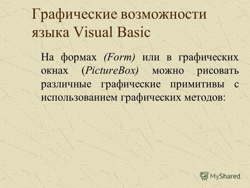 Графические возможности языка Visual Basic На формах (Form) или в графических окнах (PictureBox) можно рисовать различные графические примитивы с использованием графических методов: