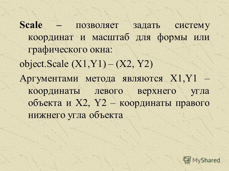 Scale – позволяет задать систему координат и масштаб для формы или графического окна: object.Scale (X1,Y1) – (X2, Y2) Аргументами метода являются X1,Y1 – координаты левого верхнего угла объекта и X2, Y2 – координаты правого нижнего угла объекта