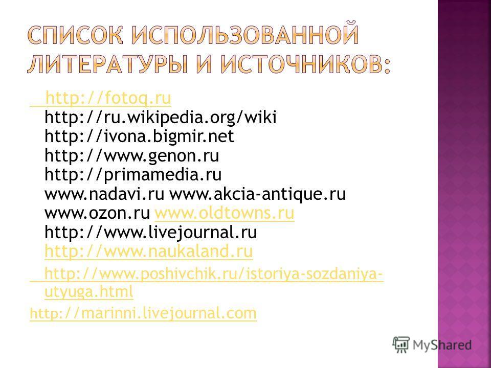 http://fotoq.ru http://fotoq.ru http://ru.wikipedia.org/wiki http://ivona.bigmir.net http://www.genon.ru http://primamedia.ru www.nadavi.ru www.akcia-antique.ru www.ozon.ru www.oldtowns.ru http://www.livejournal.ru http://www.naukaland.ruwww.oldtowns