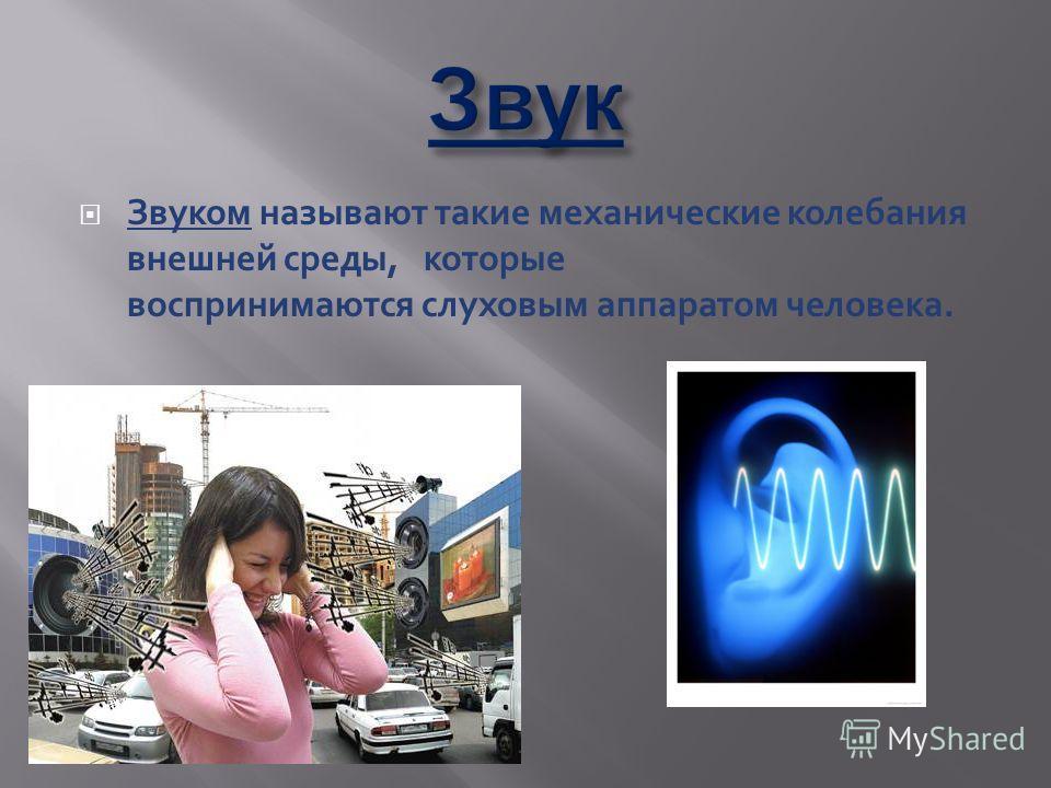 Звуком называют такие механические колебания внешней среды, которые воспринимаются слуховым аппаратом человека.