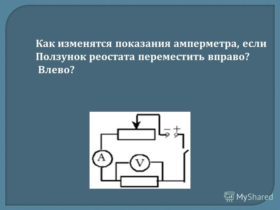Как изменятся показания амперметра, если Ползунок реостата переместить вправо ? Влево ?