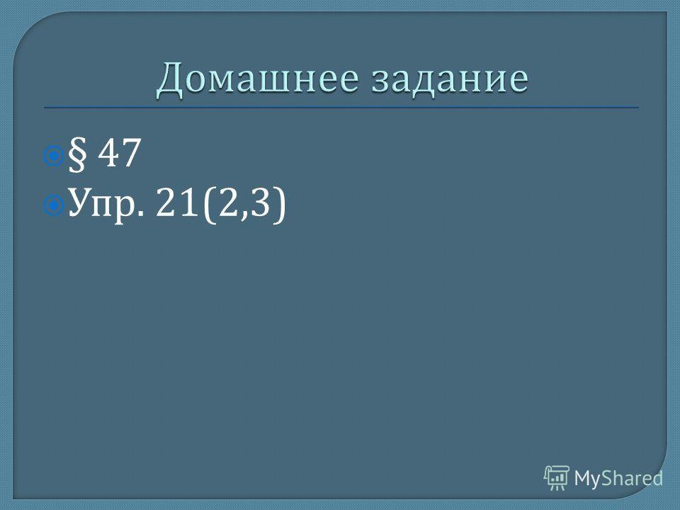 § 47 Упр. 21(2,3)