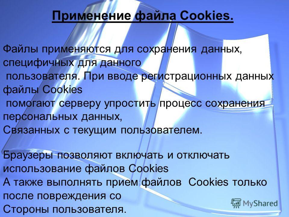 Применение файла Cookies. Файлы применяются для сохранения данных, специфичных для данного пользователя. При вводе регистрационных данных файлы Cookies помогают серверу упростить процесс сохранения персональных данных, Связанных с текущим пользовател