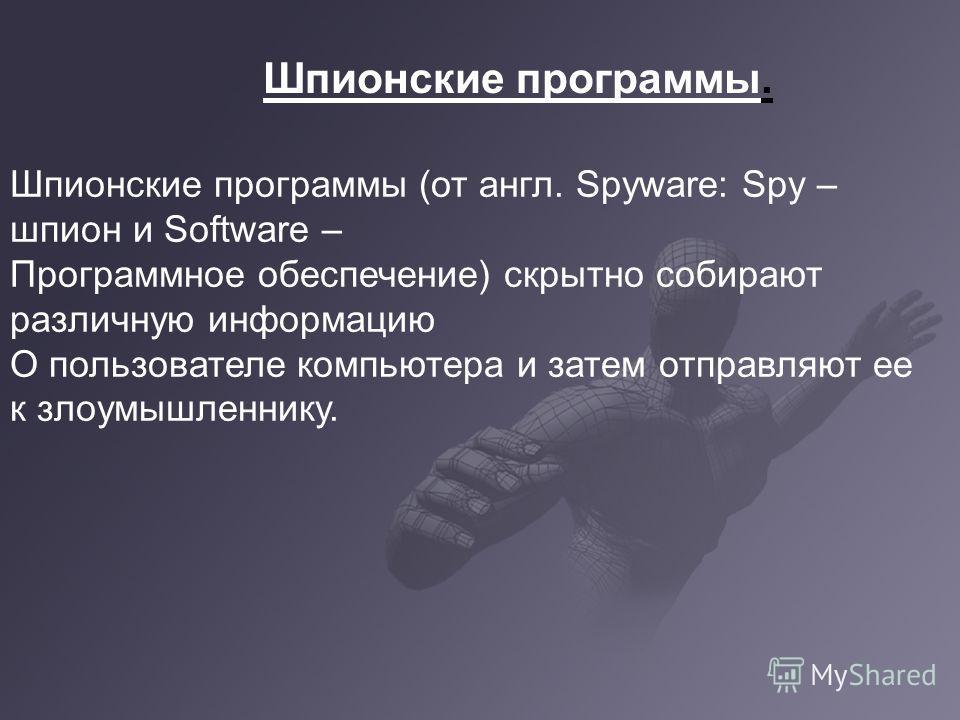 Шпионские программы. Шпионские программы (от англ. Spyware: Spy – шпион и Software – Программное обеспечение) скрытно собирают различную информацию О пользователе компьютера и затем отправляют ее к злоумышленнику.