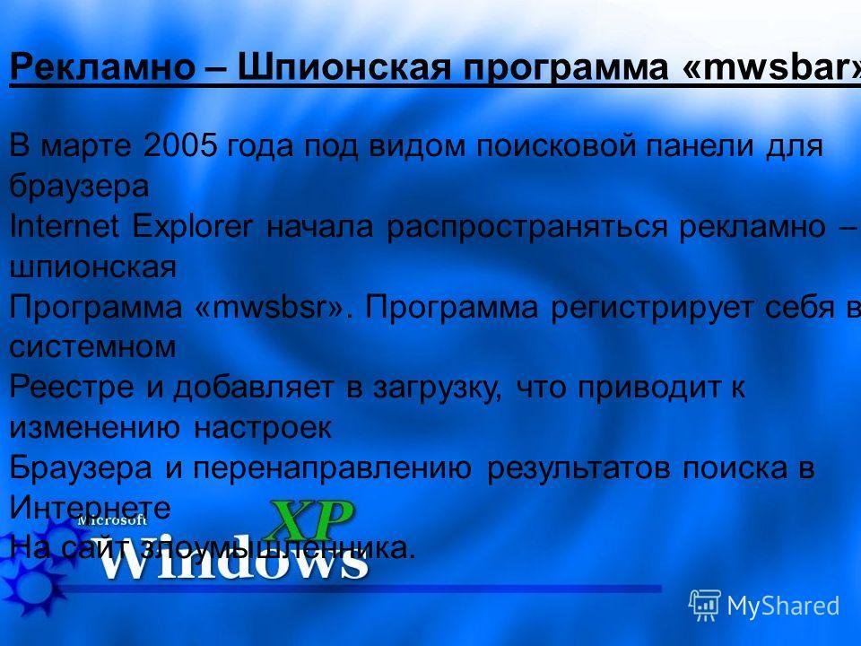Рекламно – Шпионская программа «mwsbar» В марте 2005 года под видом поисковой панели для браузера Internet Explorer начала распространяться рекламно – шпионская Программа «mwsbsr». Программа регистрирует себя в системном Реестре и добавляет в загрузк