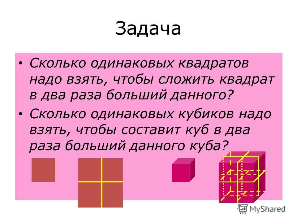 Задача Сколько одинаковых квадратов надо взять, чтобы сложить квадрат в два раза больший данного? Сколько одинаковых кубиков надо взять, чтобы составит куб в два раза больший данного куба?