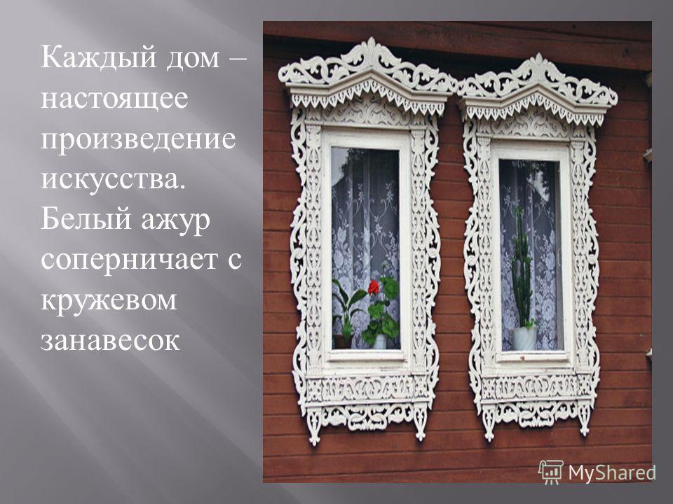 Каждый дом – настоящее произведение искусства. Белый ажур соперничает с кружевом занавесок