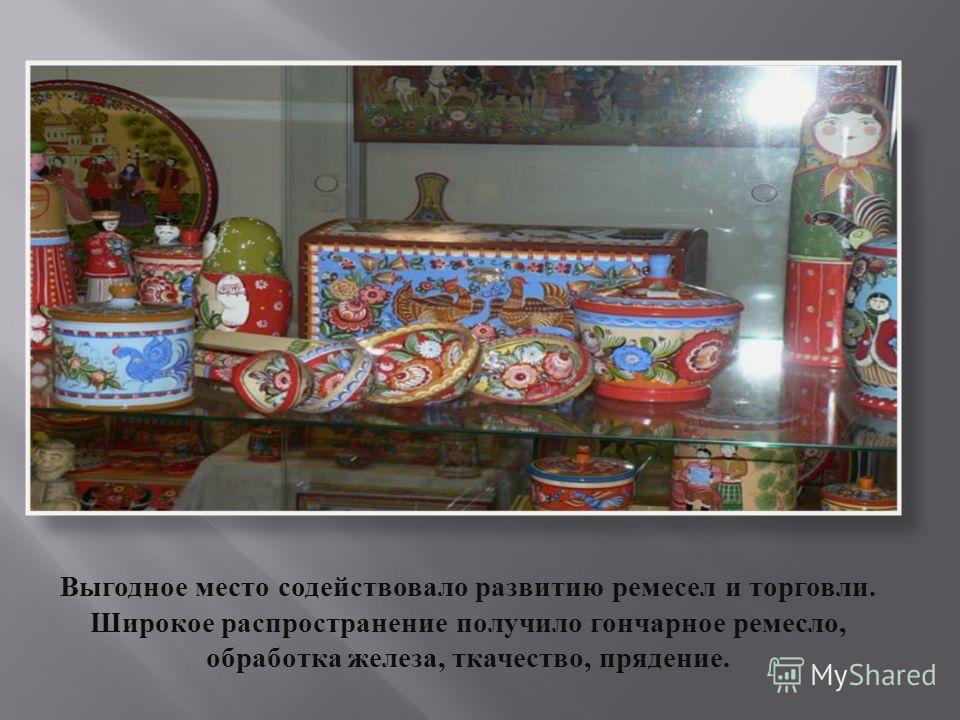 Выгодное место содействовало развитию ремесел и торговли. Широкое распространение получило гончарное ремесло, обработка железа, ткачество, прядение.