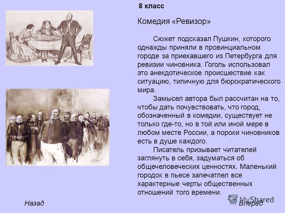 Комедия «Ревизор» Сюжет подсказал Пушкин, которого однажды приняли в провинциальном городе за приехавшего из Петербурга для ревизии чиновника. Гоголь использовал это анекдотическое происшествие как ситуацию, типичную для бюрократического мира. Замысе