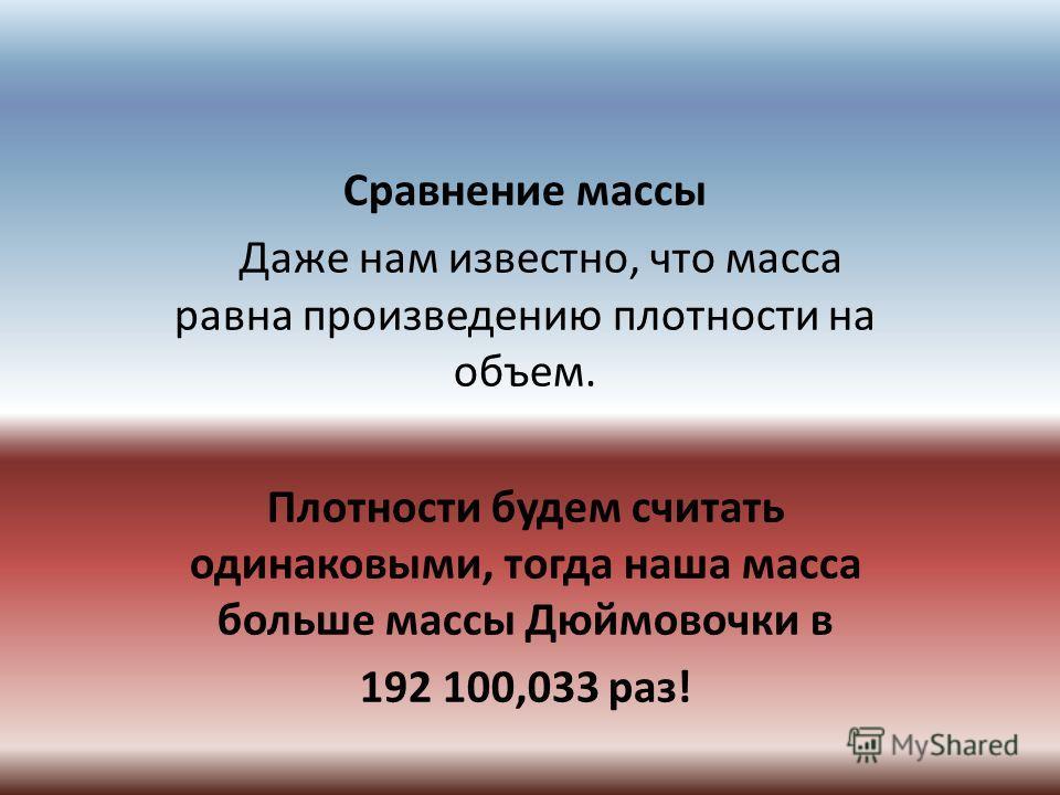 Сравнение массы Даже нам известно, что масса равна произведению плотности на объем. Плотности будем считать одинаковыми, тогда наша масса больше массы Дюймовочки в 192 100,033 раз!