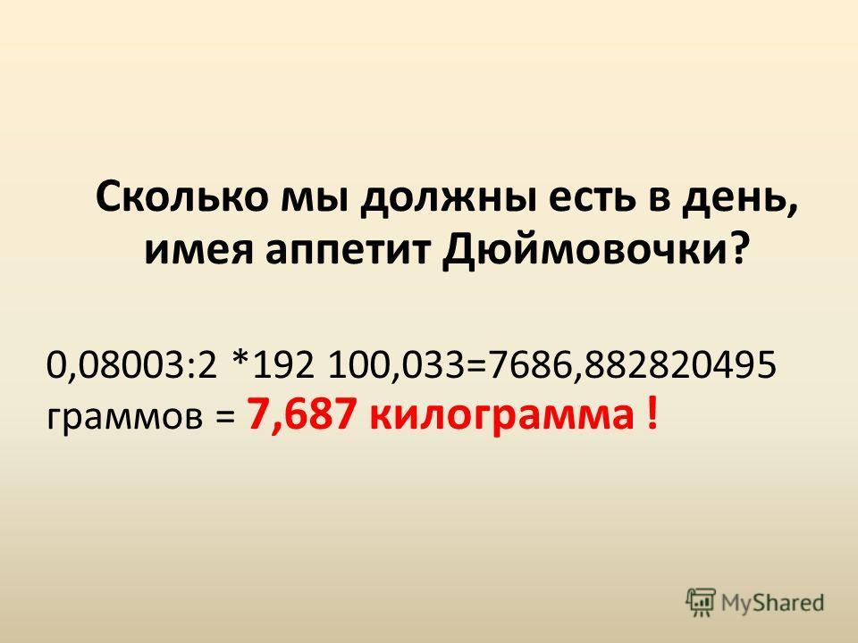 Сколько мы должны есть в день, имея аппетит Дюймовочки? 0,08003:2 *192 100,033=7686,882820495 граммов = 7,687 килограмма !