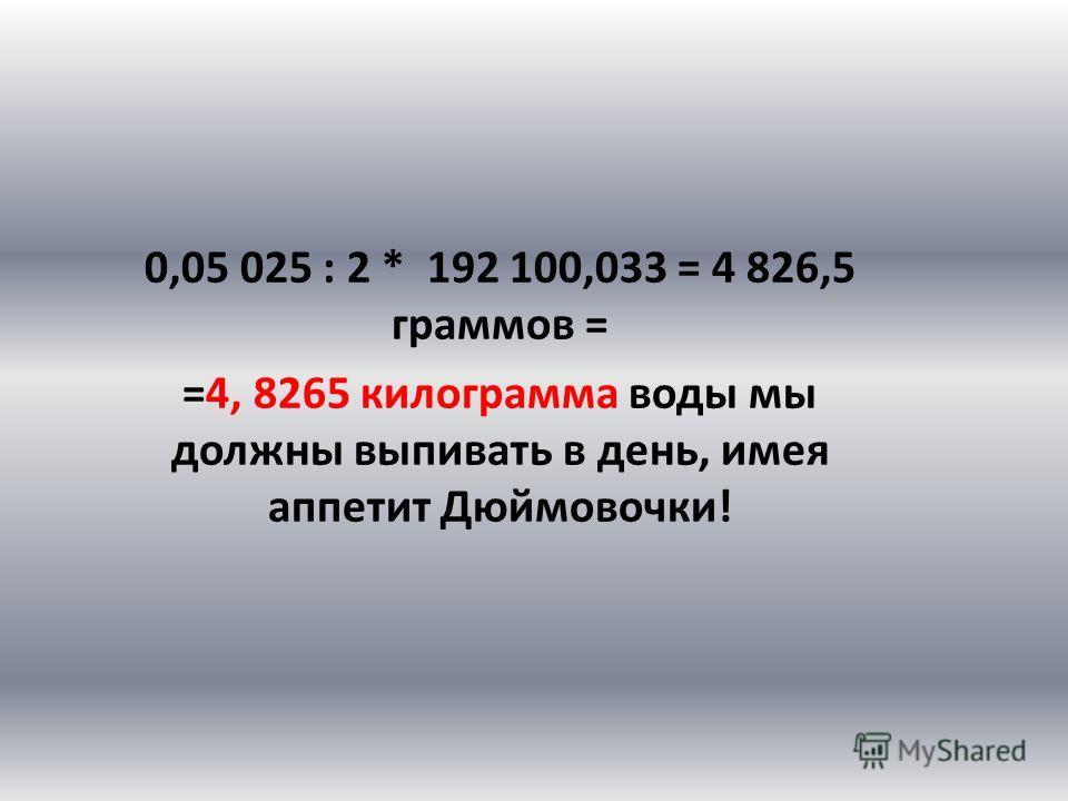 0,05 025 : 2 * 192 100,033 = 4 826,5 граммов = =4, 8265 килограмма воды мы должны выпивать в день, имея аппетит Дюймовочки!