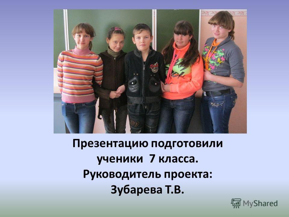 Презентацию подготовили ученики 7 класса. Руководитель проекта: Зубарева Т.В.