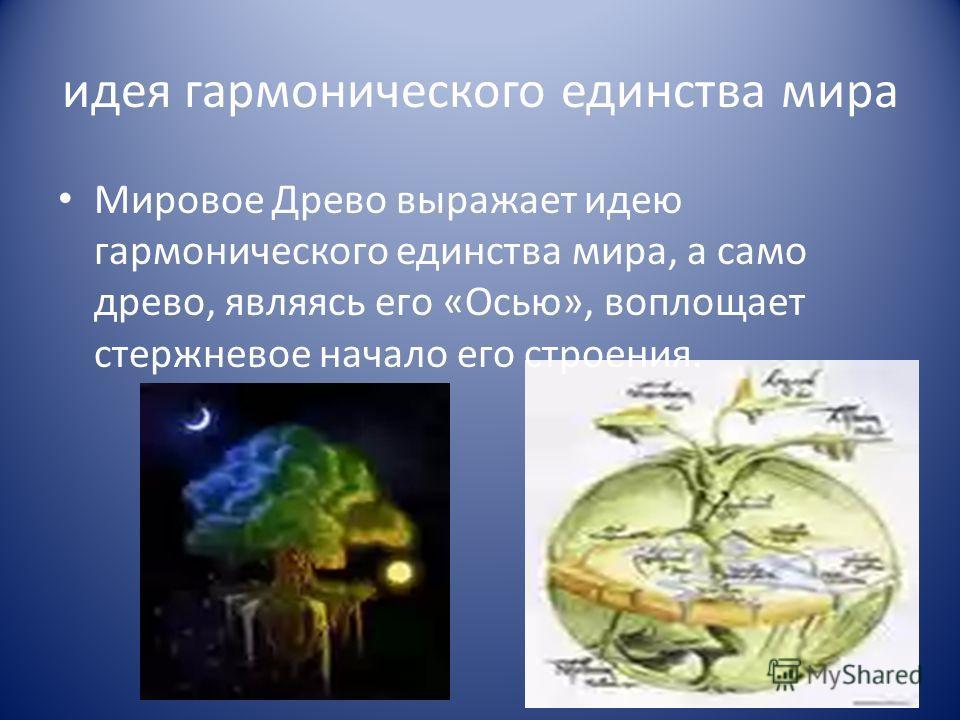 идея гармонического единства мира Мировое Древо выражает идею гармонического единства мира, а само древо, являясь его «Осью», воплощает стержневое начало его строения.