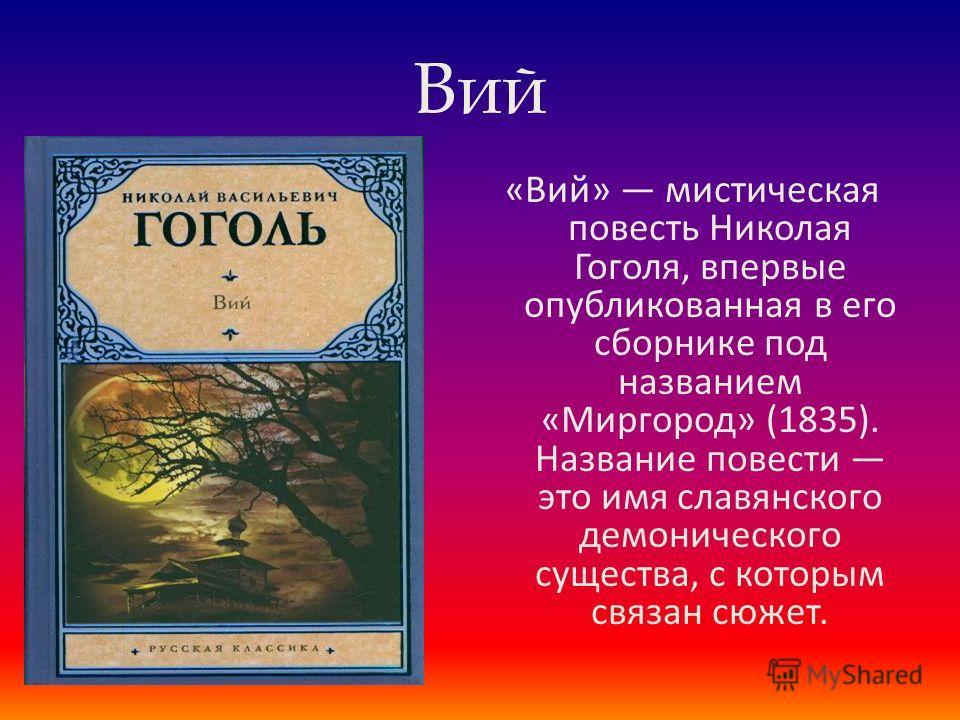 Вий «Вий» мистическая повесть Николая Гоголя, впервые опубликованная в его сборнике под названием «Миргород» (1835). Название повести это имя славянского демонического существа, с которым связан сюжет.