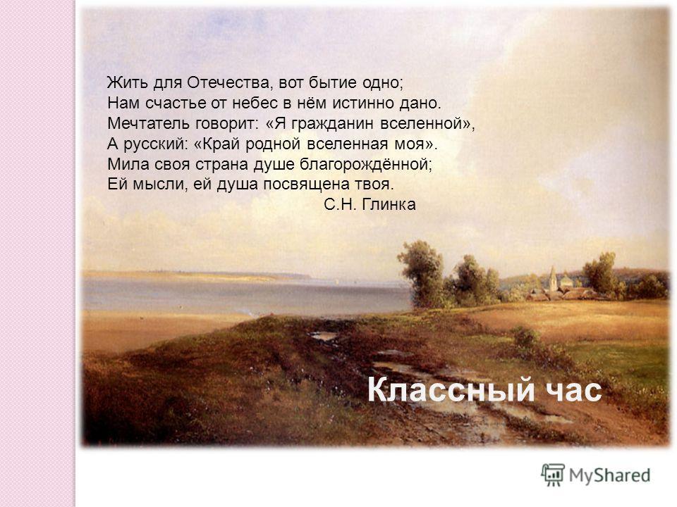 Жить для Отечества, вот бытие одно; Нам счастье от небес в нём истинно дано. Мечтатель говорит: «Я гражданин вселенной», А русский: «Край родной вселенная моя». Мила своя страна душе благорождённой; Ей мысли, ей душа посвящена твоя. С.Н. Глинка Класс