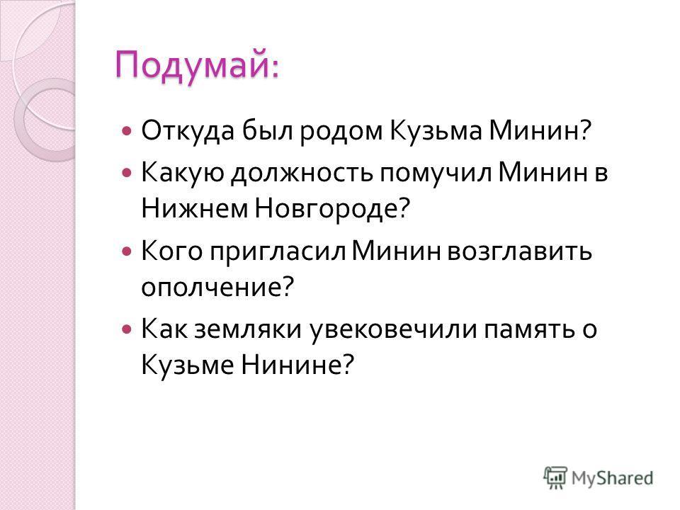 Подумай : Откуда был родом Кузьма Минин ? Какую должность помучил Минин в Нижнем Новгороде ? Кого пригласил Минин возглавить ополчение ? Как земляки увековечили память о Кузьме Нинине ?