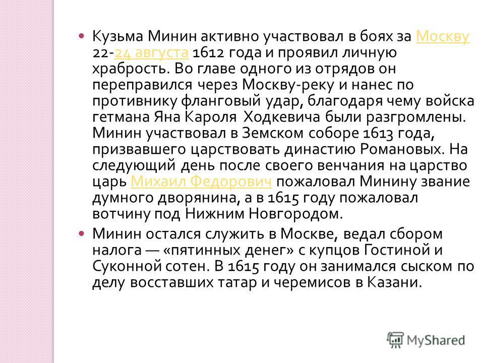 Кузьма Минин активно участвовал в боях за Москву 22-24 августа 1612 года и проявил личную храбрость. Во главе одного из отрядов он переправился через Москву - реку и нанес по противнику фланговый удар, благодаря чему войска гетмана Яна Кароля Ходкеви