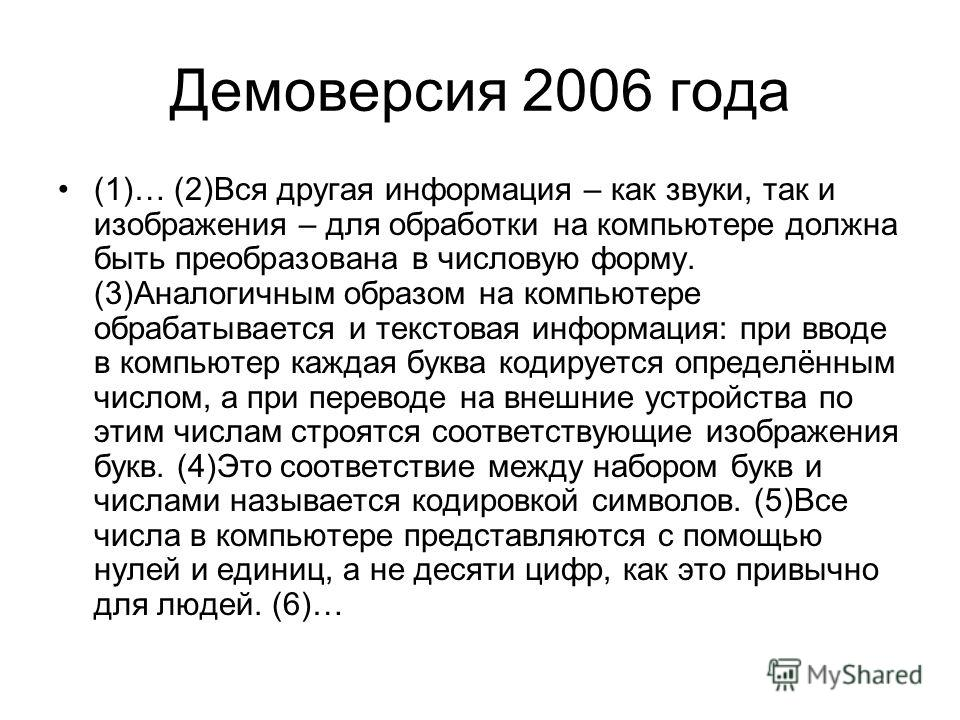 Демоверсия 2006 года (1)… (2)Вся другая информация – как звуки, так и изображения – для обработки на компьютере должна быть преобразована в числовую форму. (3)Аналогичным образом на компьютере обрабатывается и текстовая информация: при вводе в компью