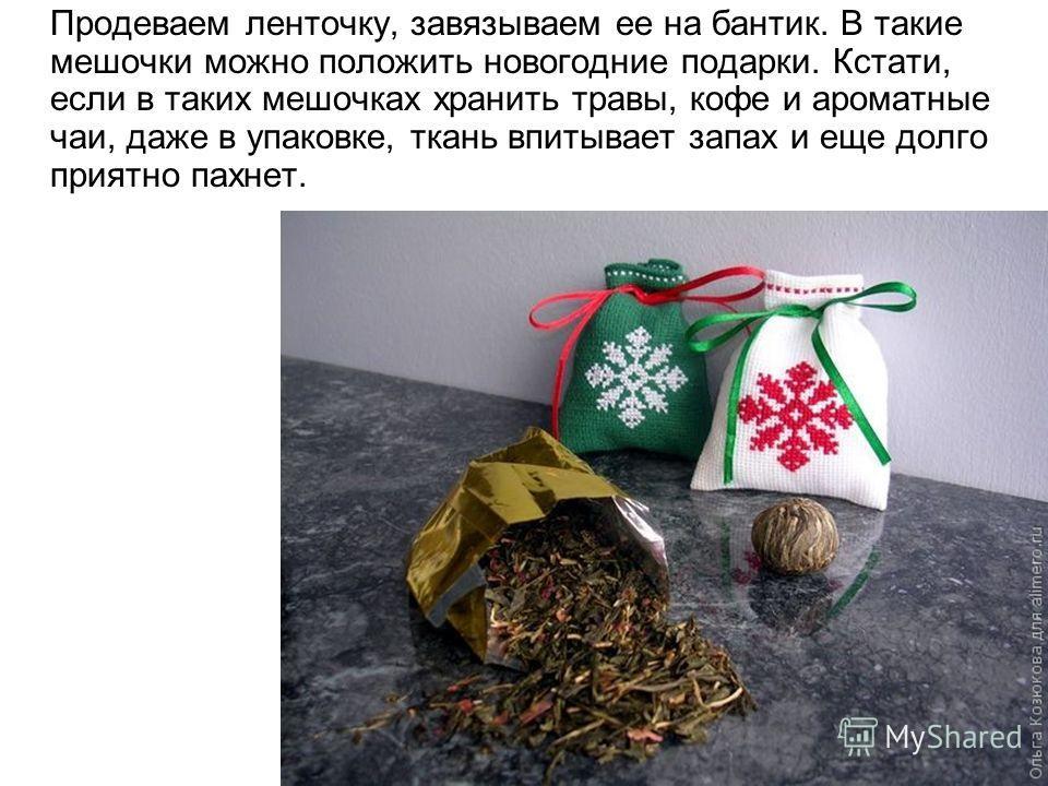 Продеваем ленточку, завязываем ее на бантик. В такие мешочки можно положить новогодние подарки. Кстати, если в таких мешочках хранить травы, кофе и ароматные чаи, даже в упаковке, ткань впитывает запах и еще долго приятно пахнет.
