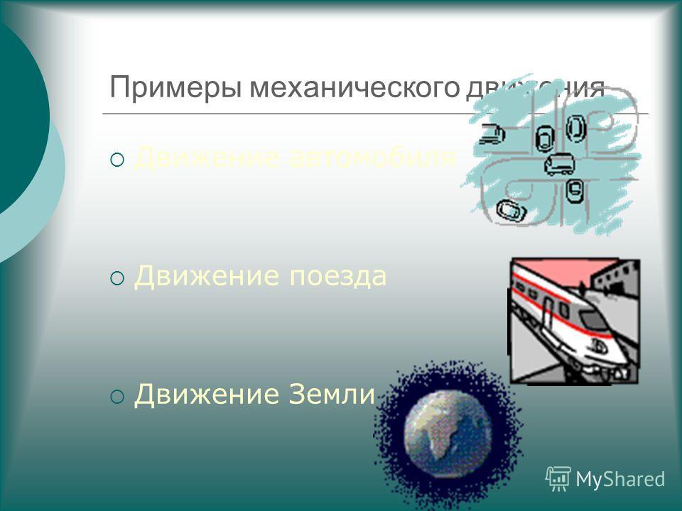 Примеры механического движения Движение автомобиля Движение поезда Движение Земли
