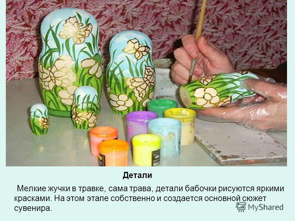 Детали Мелкие жучки в травке, сама трава, детали бабочки рисуются яркими красками. На этом этапе собственно и создается основной сюжет сувенира.