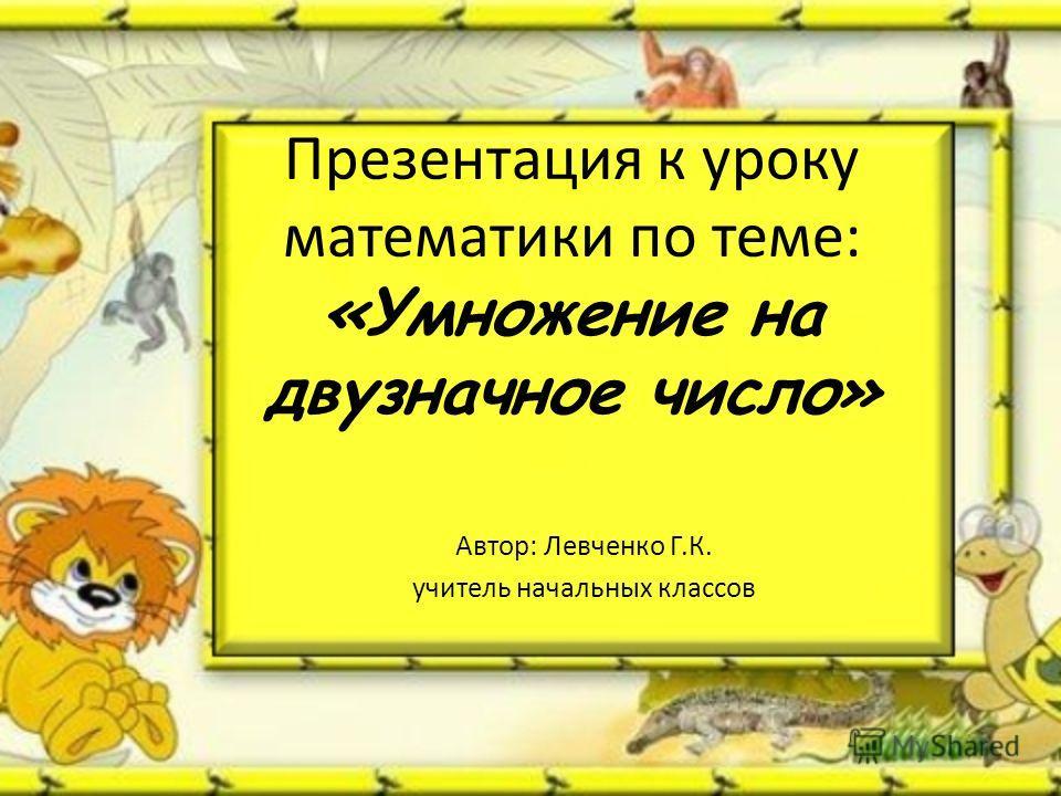 Презентация к уроку математики по теме: «Умножение на двузначное число» Автор: Левченко Г.К. учитель начальных классов