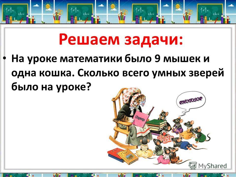 На уроке математики было 9 мышек и одна кошка. Сколько всего умных зверей было на уроке? Решаем задачи: