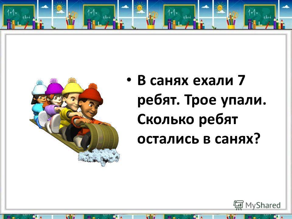 В санях ехали 7 ребят. Трое упали. Сколько ребят остались в санях?