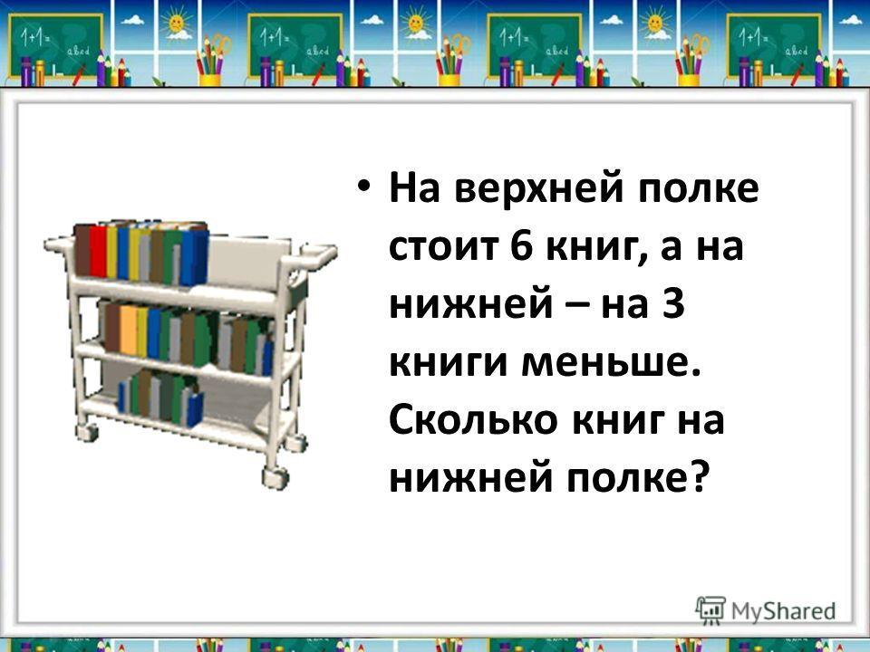 На верхней полке стоит 6 книг, а на нижней – на 3 книги меньше. Сколько книг на нижней полке?