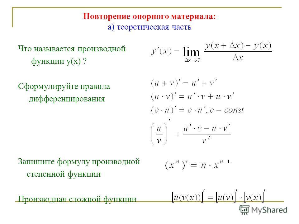 Повторение опорного материала: а) теоретическая часть Что называется производной функции у(х) ? Сформулируйте правила дифференцирования Запишите формулу производной степенной функции Производная сложной функции