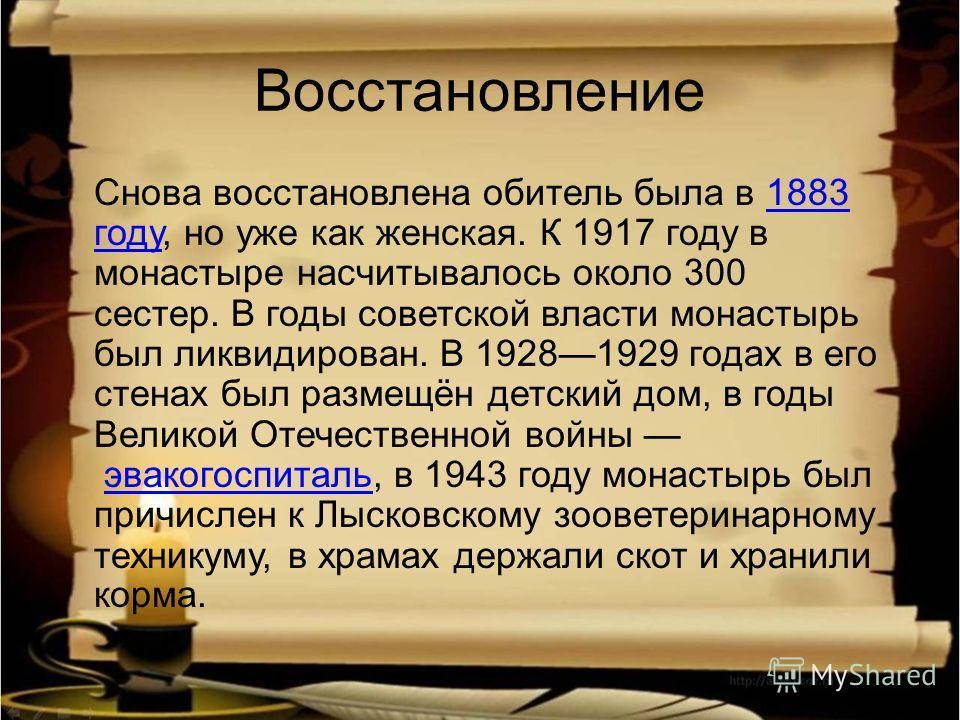 Восстановление Снова восстановлена обитель была в 1883 году, но уже как женская. К 1917 году в монастыре насчитывалось около 300 сестер. В годы советской власти монастырь был ликвидирован. В 19281929 годах в его стенах был размещён детский дом, в год
