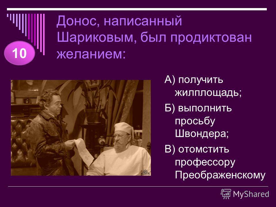 Донос, написанный Шариковым, был продиктован желанием: А) получить жилплощадь; Б) выполнить просьбу Швондера; В) отомстить профессору Преображенскому 10