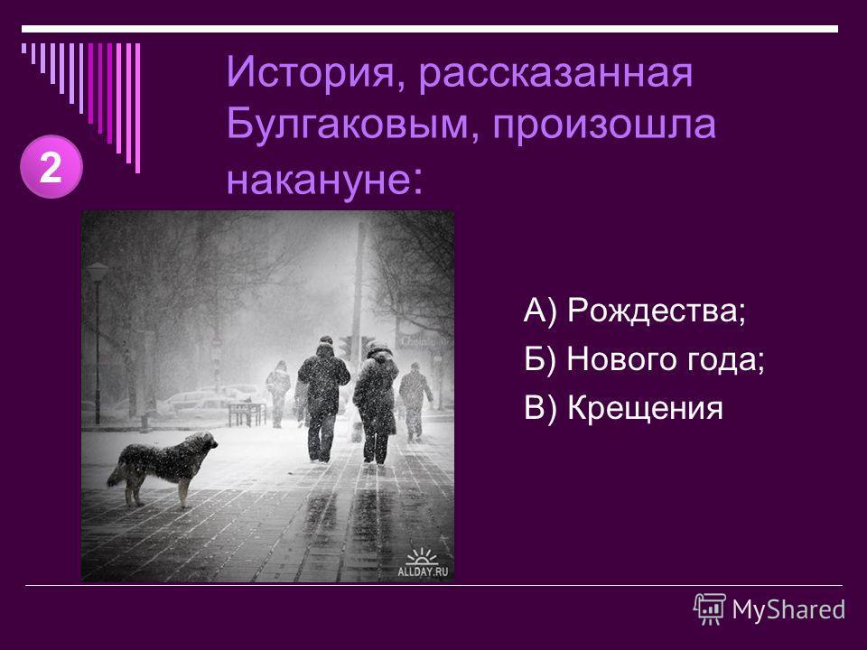 История, рассказанная Булгаковым, произошла накануне : А) Рождества; Б) Нового года; В) Крещения 2