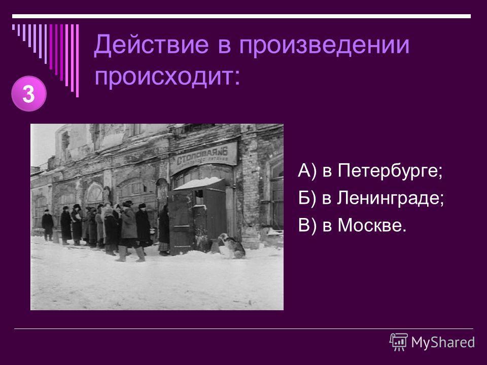 Действие в произведении происходит: А) в Петербурге; Б) в Ленинграде; В) в Москве. 3
