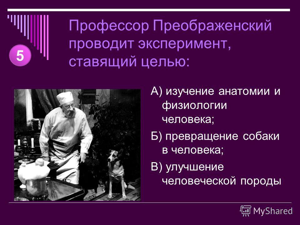 Профессор Преображенский проводит эксперимент, ставящий целью: А) изучение анатомии и физиологии человека; Б) превращение собаки в человека; В) улучшение человеческой породы 5