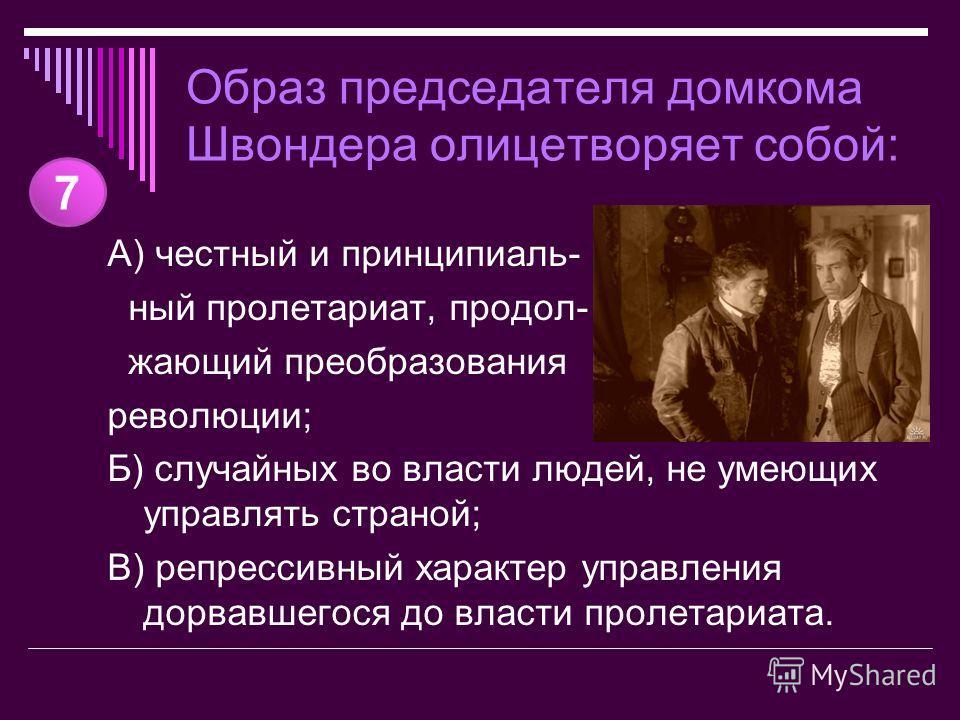 Образ председателя домкома Швондера олицетворяет собой: А) честный и принципиаль- ный пролетариат, продол- жающий преобразования революции; Б) случайных во власти людей, не умеющих управлять страной; В) репрессивный характер управления дорвавшегося д