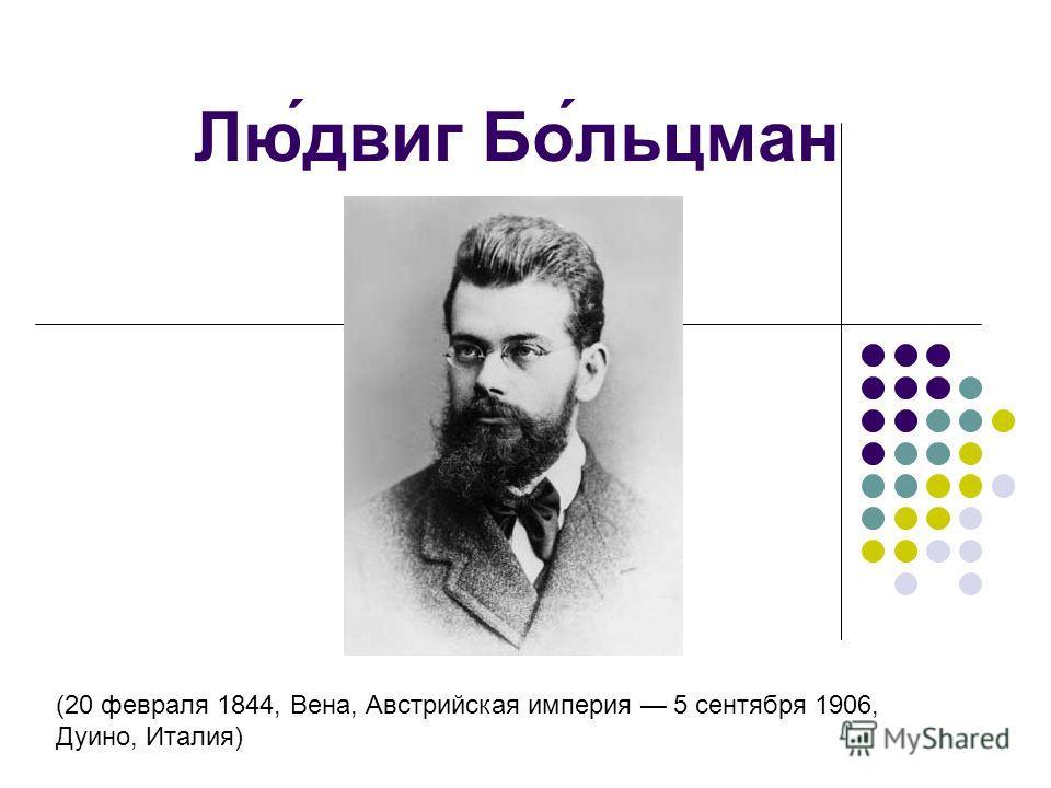 Людвиг Больцман (20 февраля 1844, Вена, Австрийская империя 5 сентября 1906, Дуино, Италия)